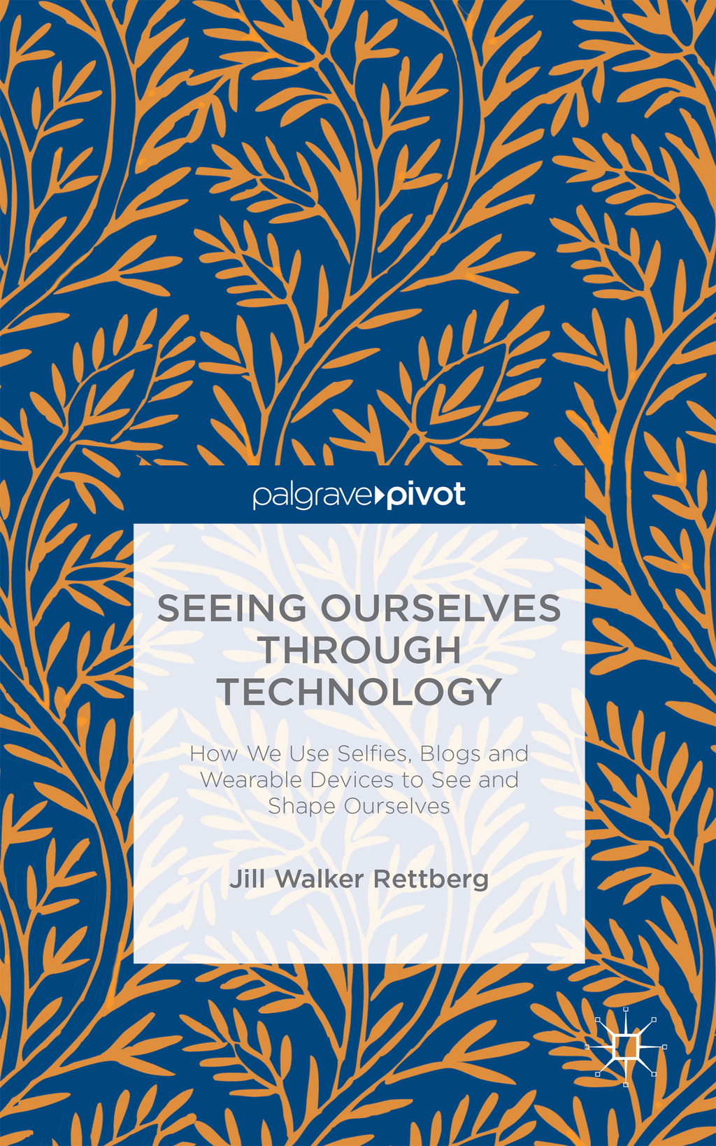 Seeing Ourselves Through Technology How We Use Selfies,  Blogs and Wearable Devices to See and Shape Ourselves