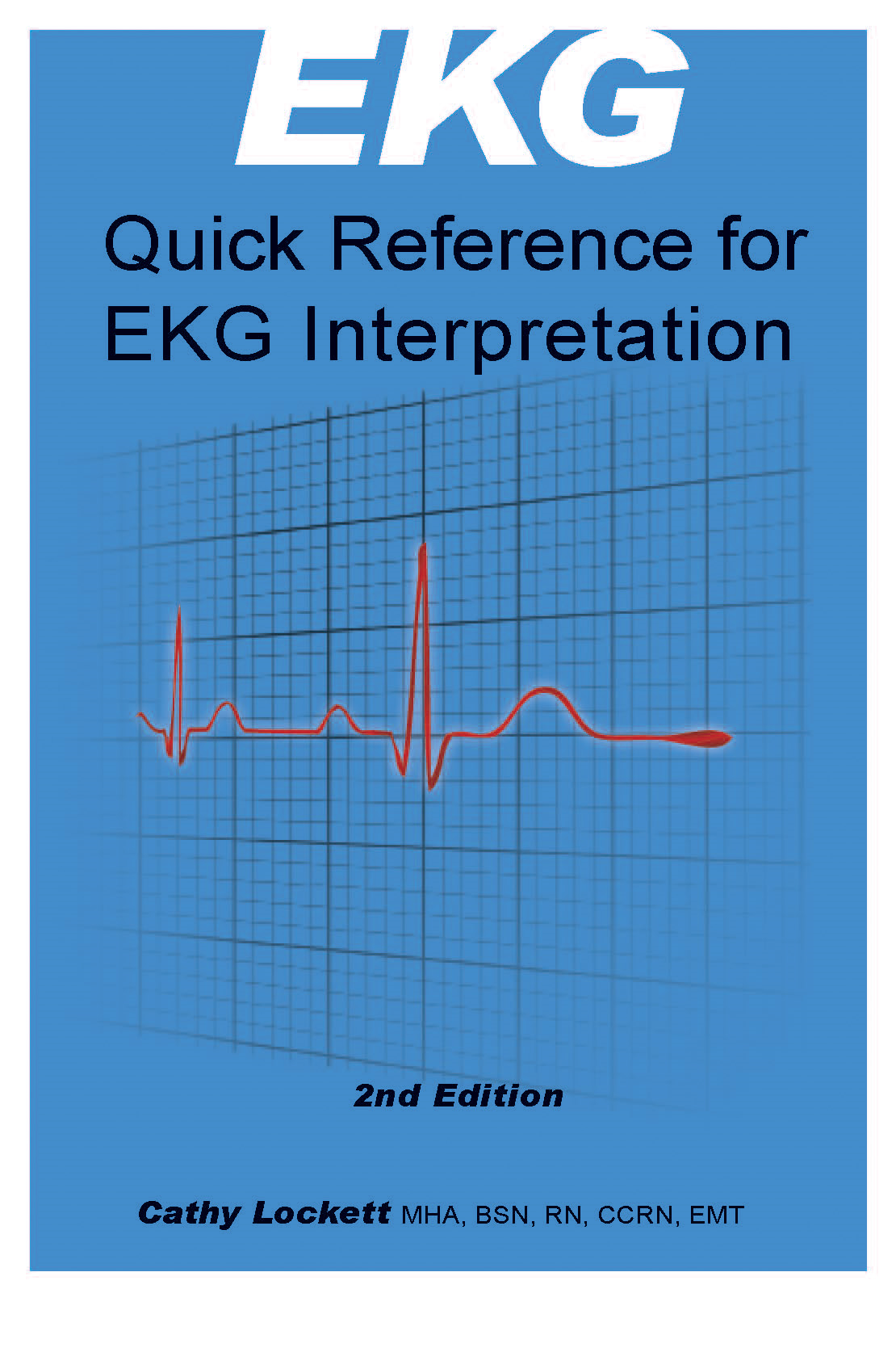EKG Quick Reference for Interpretation By: Cathy Lockett, RN, MHA, BSN, CCRN, EMT