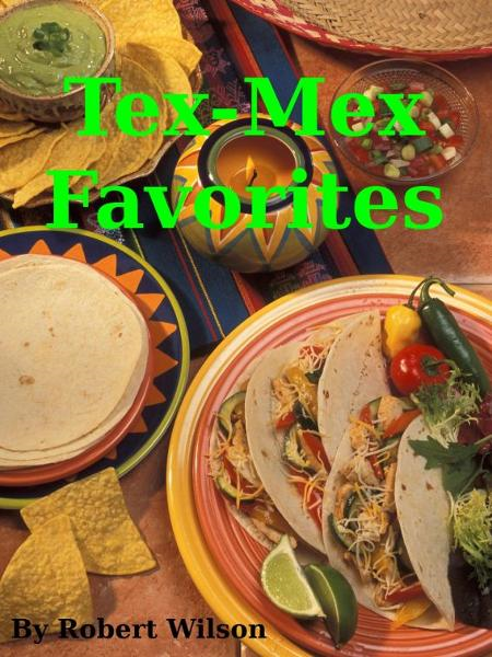 Tex-Mex Favorites By: Robert Wilson