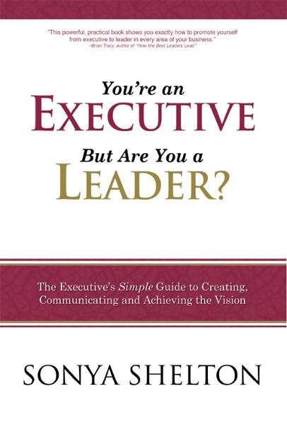 You're an Executive But Are You a Leader?: The Executive's Simple Guide to Creating, Communicating and Achieving the Vision