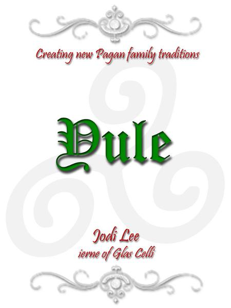 Yule: Creating New Pagan Family Traditions By: Jodi Lee