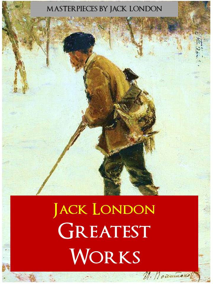JACK LONDON - GREATEST WORKS By: Jack London