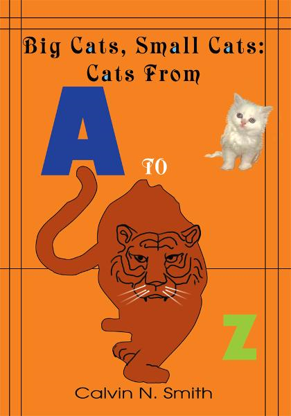 Big Cats, Small Cats: Cats From 'A' to 'Z' By: Calvin Smith