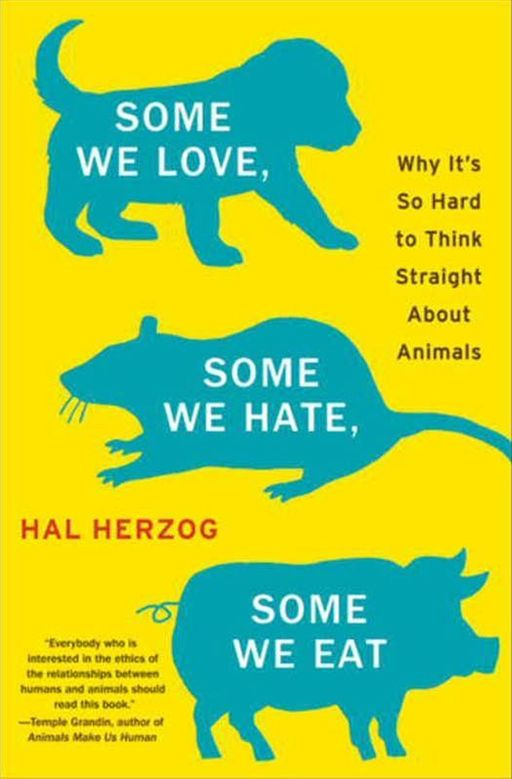 Some We Love, Some We Hate, Some We Eat By: Hal Herzog
