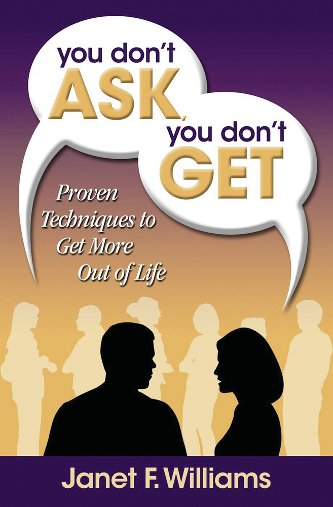 You Don't Ask, You Don't Get: Proven Techniques to Get More Out of Life By: Janet F. Williams