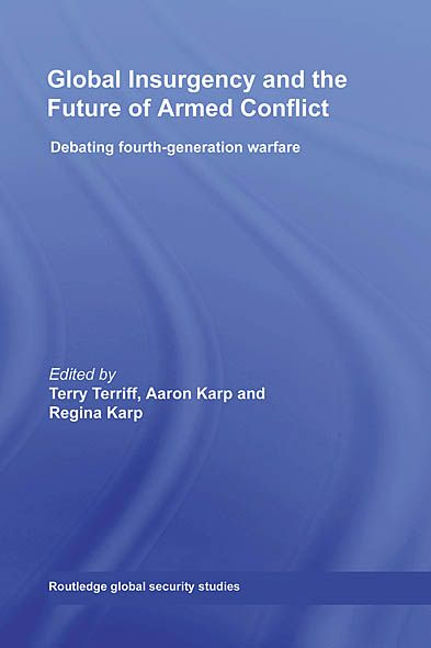 Global Insurgency and the Future of Armed Conflict: Debating Fourth-Generation Warfare By: Aaron Karp,Regina Karp,Terry Terriff