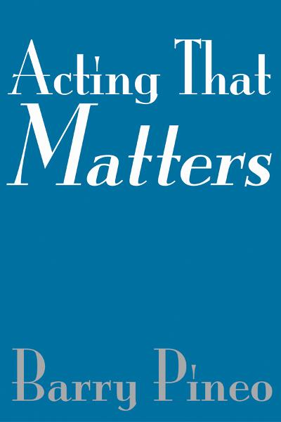 Acting That Matters By: Barry Pineo