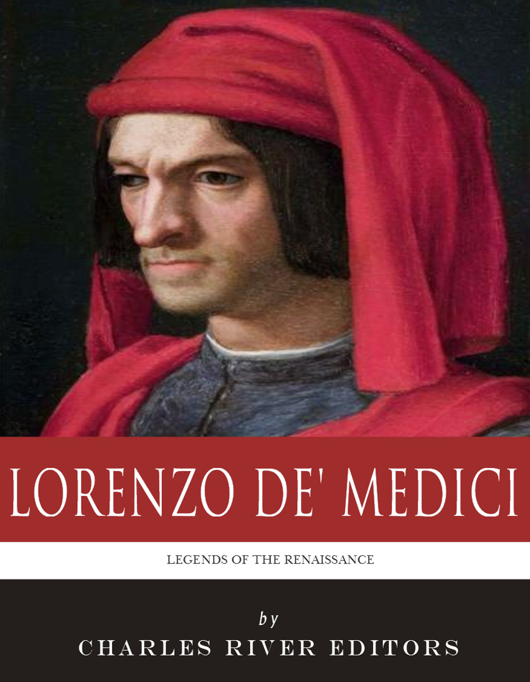 Legends of the Renaissance: The Life and Legacy of Lorenzo de' Medici By: Charles River Editors