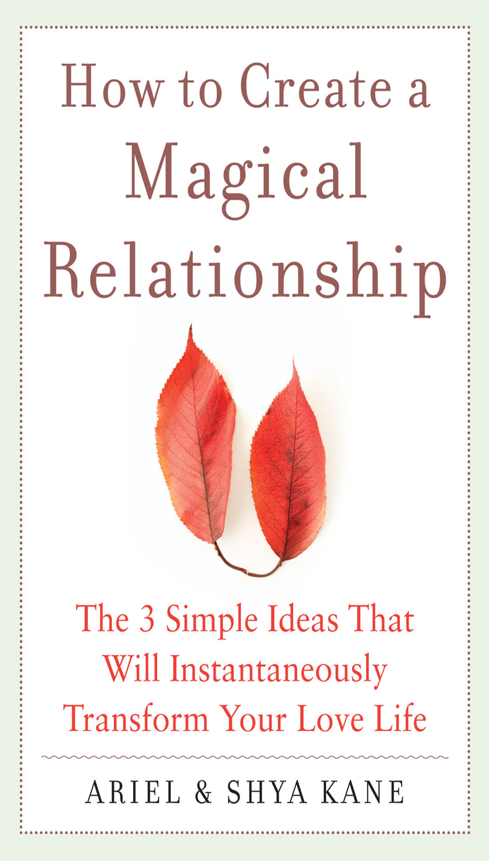 How to Create a Magical Relationship: The 3 Simple Ideas that Will Instantaneously Transform Your Love Life By:  Ariel Kane, Shya Kane,Ariel and Shya Kane