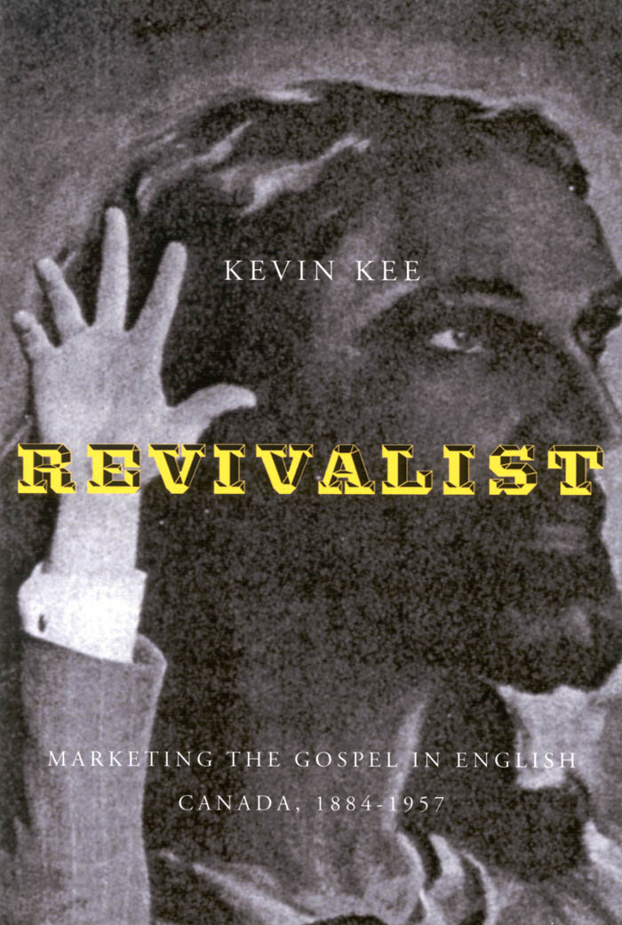 Revivalists: Marketing the Gospel in English Canada, 1884-1957 By: Kevin Kee