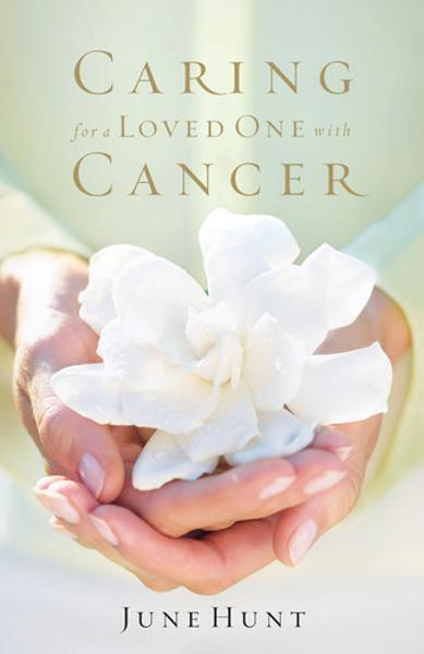 Caring for a Loved One with Cancer By: June Hunt