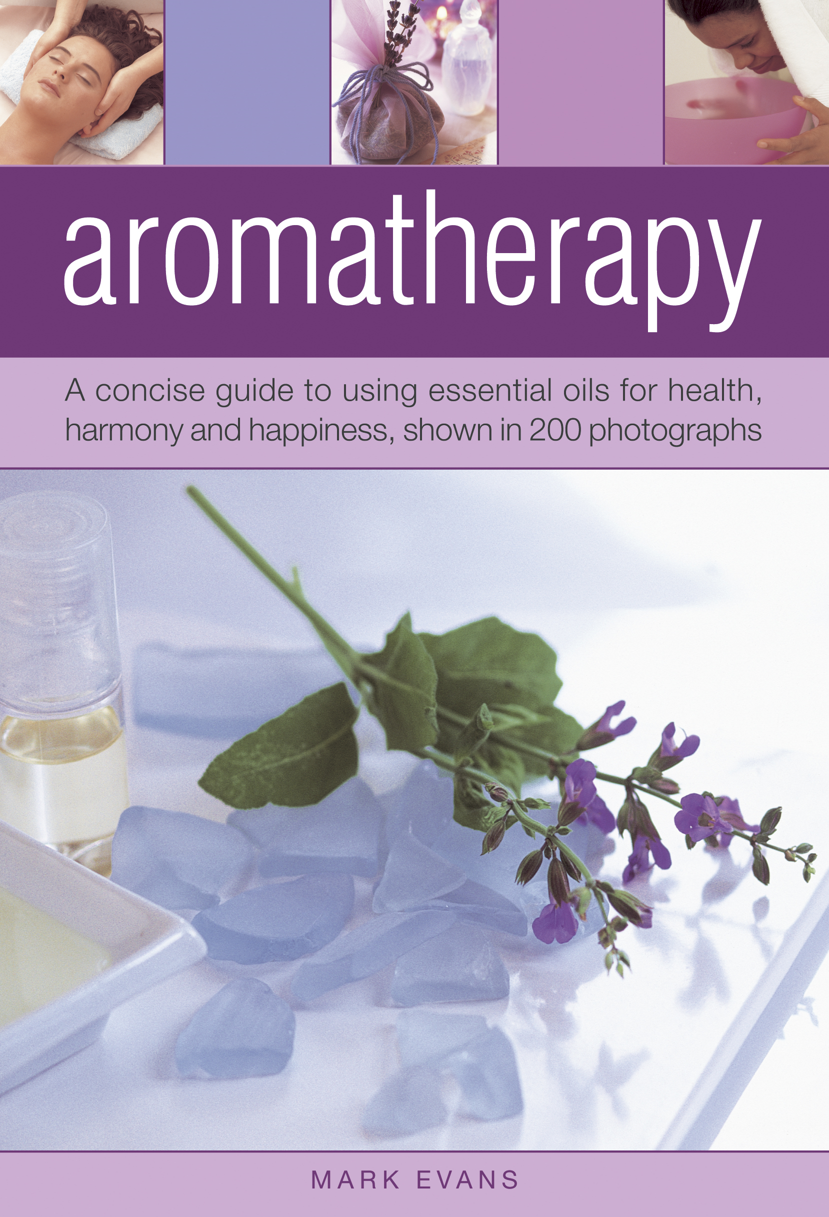 Aromatherapy A Concise Guide to Using Essential Oils For Health,  Harmony and Happiness,  Shown in 200 Photographs