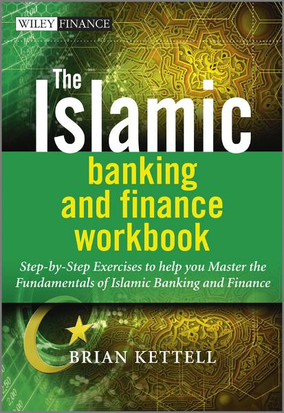 The Islamic Banking and Finance Workbook By: Brian B. Kettell