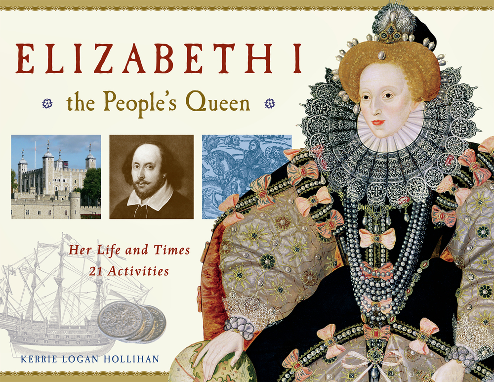 Elizabeth I, the People's Queen: Her Life and Times, 21 Activities By: Kerrie Logan Hollihan