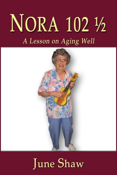 Nora 102 1/2: A Lesson on Aging Well By: June Shaw