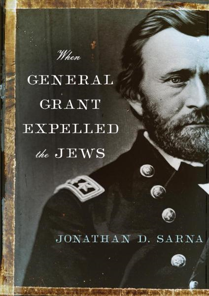When General Grant Expelled the Jews By: Jonathan D. Sarna