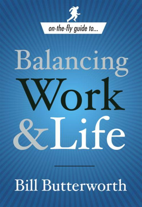 On-the-Fly Guide to...Balancing Work & Life By: Bill Butterworth