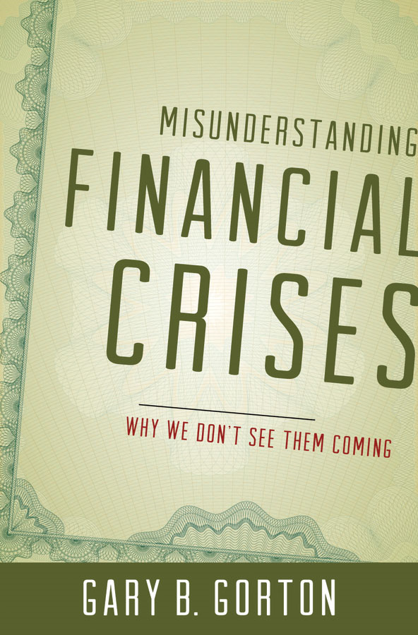 Misunderstanding Financial Crises:Why We Don't See Them Coming  By: Gary B. Gorton