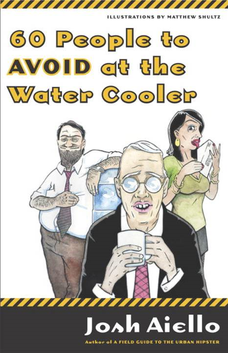 60 People to Avoid at the Water Cooler By: Josh Aiello