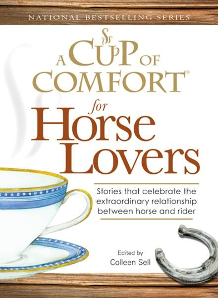 Cup of Comfort for Horse Lovers: Stories that celebrate the extraordinary relationship between horse and rider By: Colleen Sell