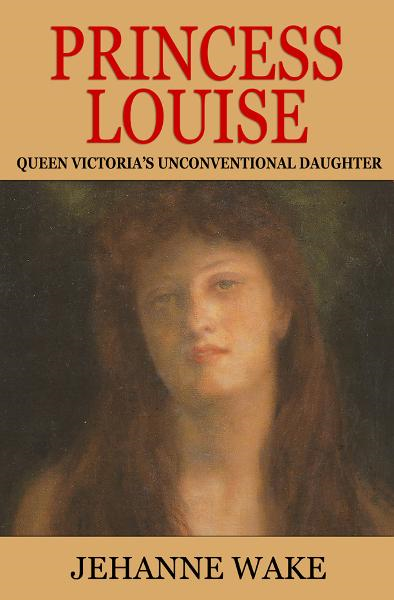 Princess Louise: Queen Victoria's Unconventional Daughter By: Jehanne Wake