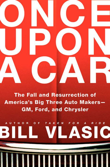 Once Upon a Car: The Fall and Resurrection of America's Big Three Automakers--GM, Ford, and Chrysler By: Bill Vlasic