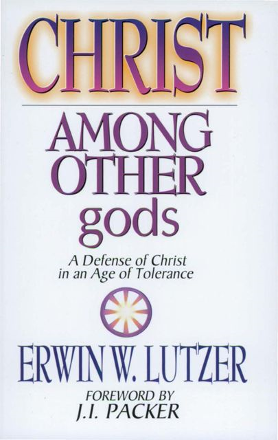 Christ Among Other Gods By: Erwin W. Lutzer