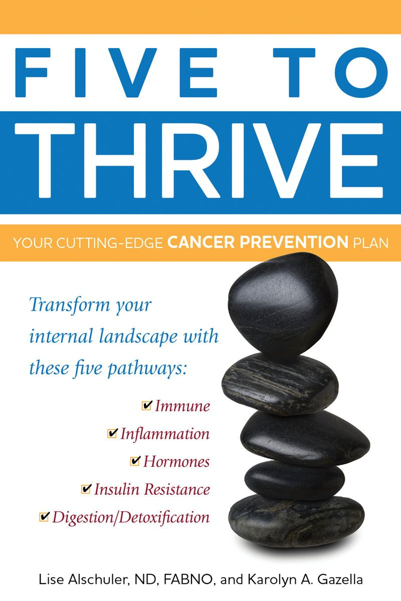 Five to Thrive: Your Cutting-Edge Cancer Prevention Plan By: Karolyn A. Gazella,Lise Alschuler