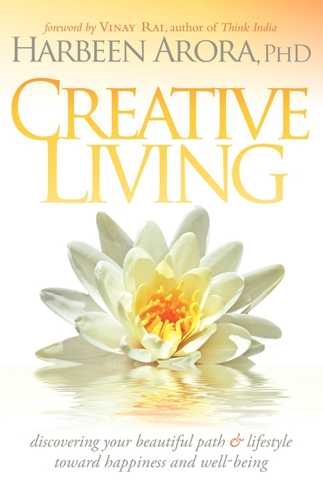 Creative Living: Discovering Your Beautiful Path & Lifestyle Toward Happiness & Well-Being By: Harbeen Arora