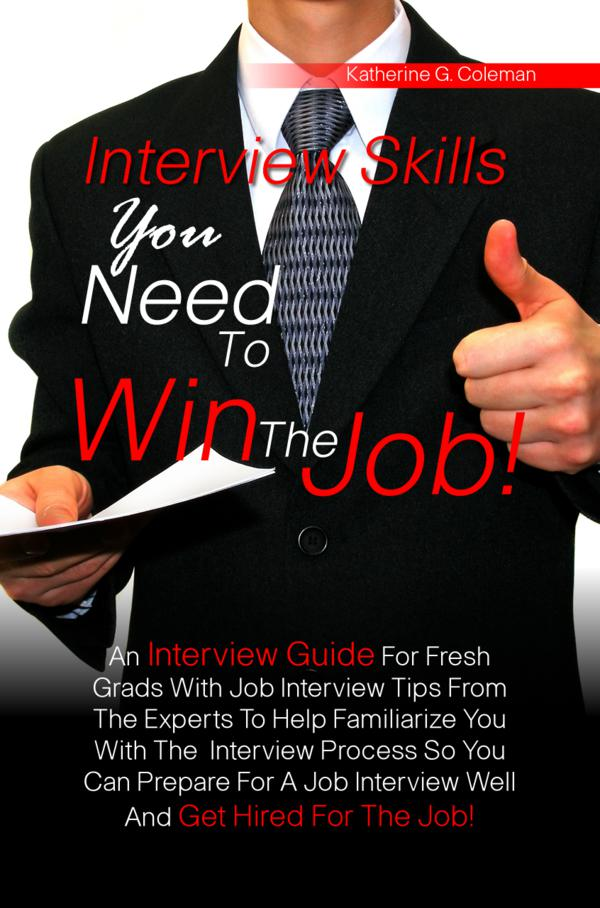 Interview Skills You Need To Win The Job! By: Katherine G. Coleman