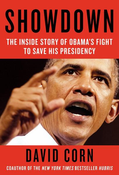 Showdown: The Inside Story of How Obama Fought Back Against Boehner, Cantor, and the Tea Party By: David Corn