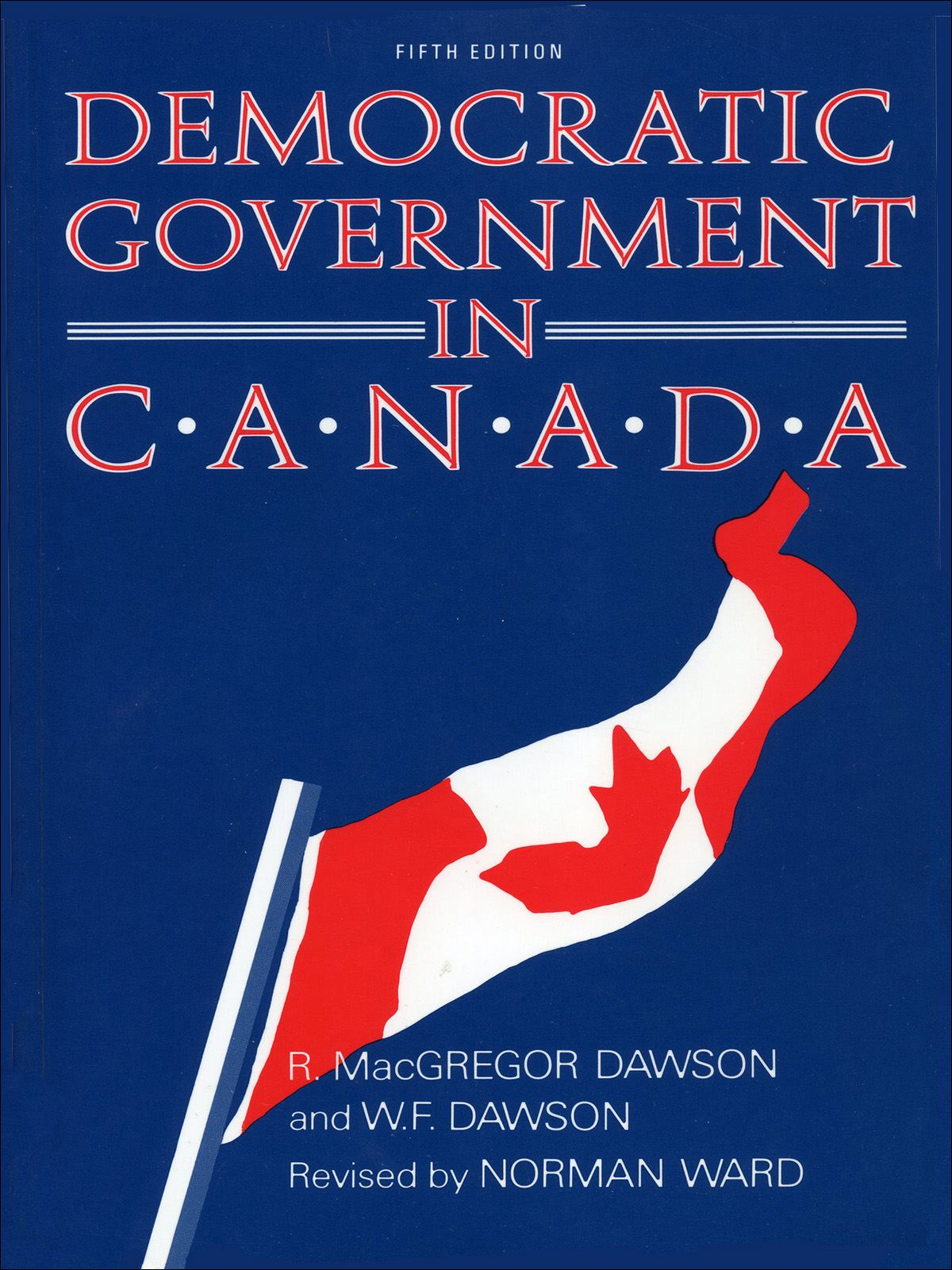 Democratic Government in Canada, 5th Ed By: Norman Ward,R. MacGregor Dawson,W.F. Dawson