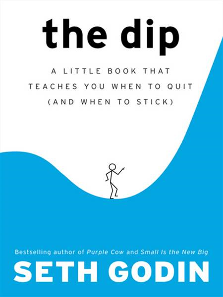 The Dip: A Little Book That Teaches You When to Quit (and When to Stick) By: Seth Godin