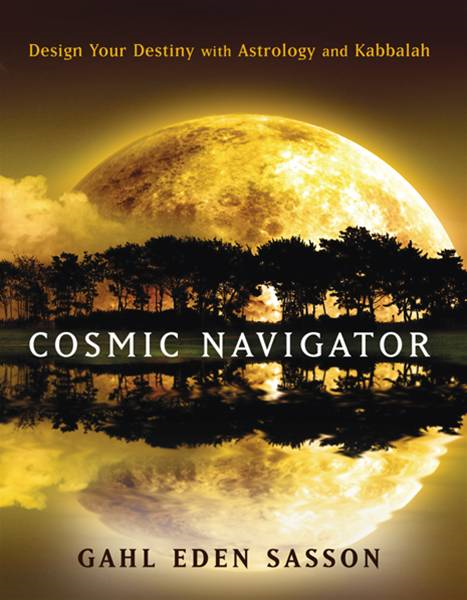 Cosmic Navigator: Design Your Destiny With Astrology And Kabbalah By: Gahl Eden Sasson