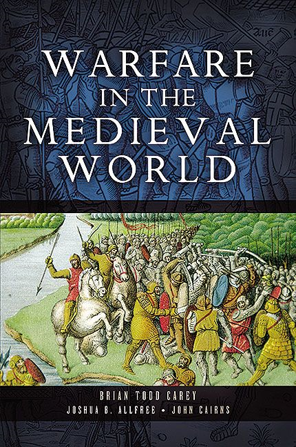 Warfare in the Medieval World By: Allfree, Joshua B.,Cairns, John,Carey, Brian Todd