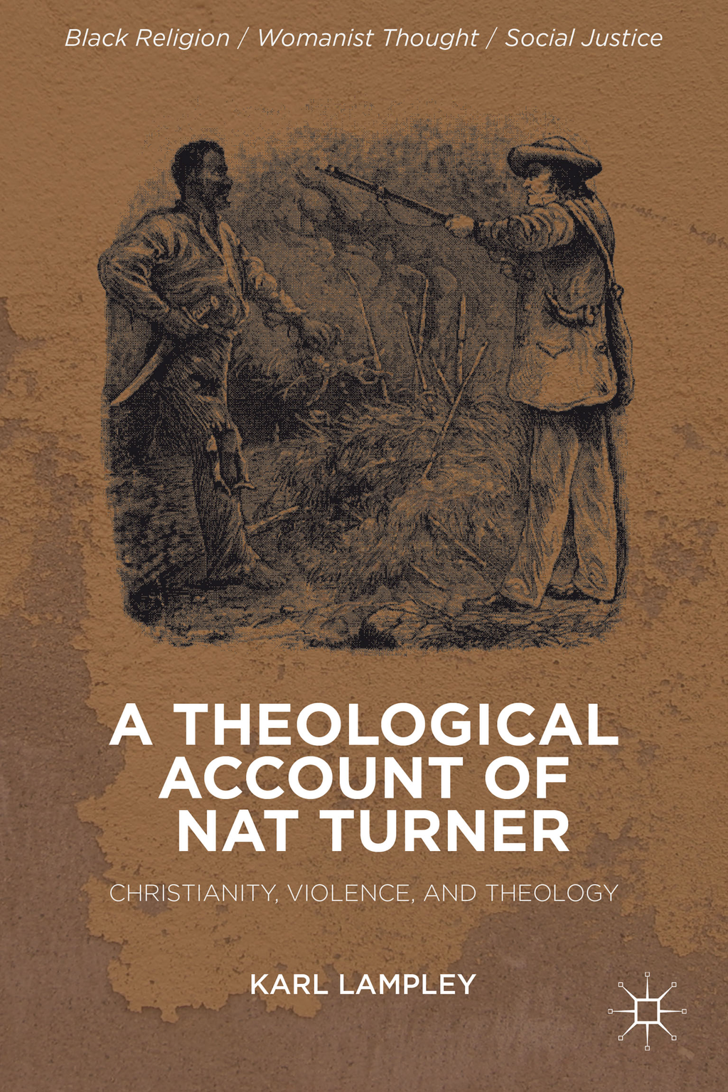A Theological Account of Nat Turner Christianity,  Violence,  and Theology
