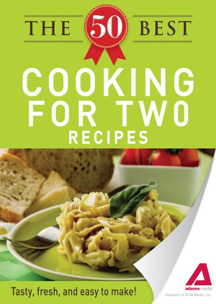 The 50 Best Cooking For Two Recipes: Tasty, fresh, and easy to make! By: Editors of Adams Media