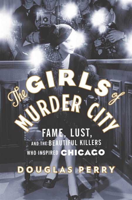 The Girls of Murder City: Fame, Lust, and the Beautiful Killers Who Inspired Chicago By: Douglas Perry