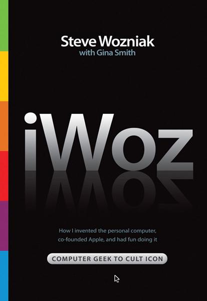 iWoz: Computer Geek to Cult Icon By: Steve Wozniak
