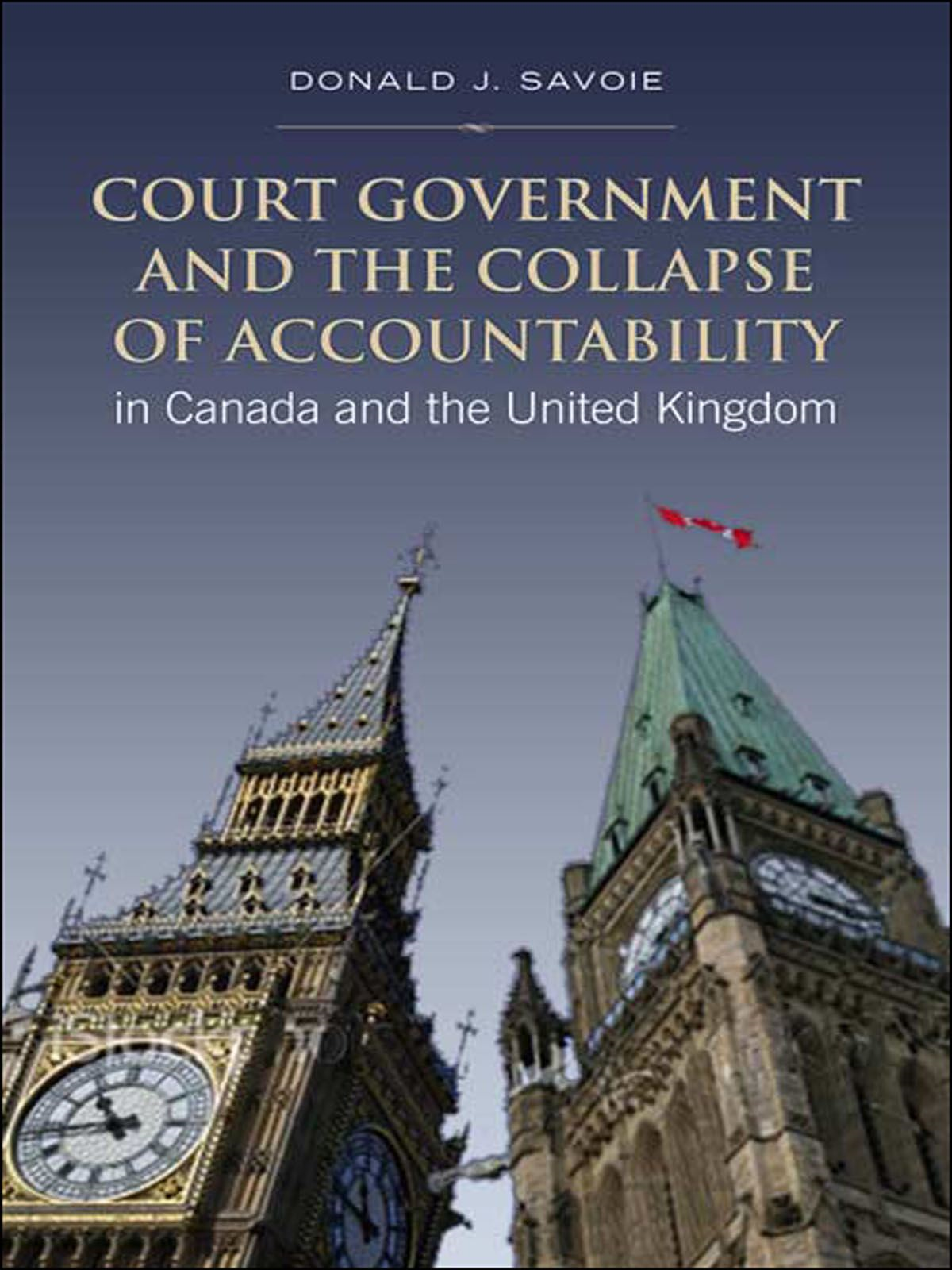 Court Government and the Collapse of Accountability in Canada and the United Kingdom By: Donald Savoie