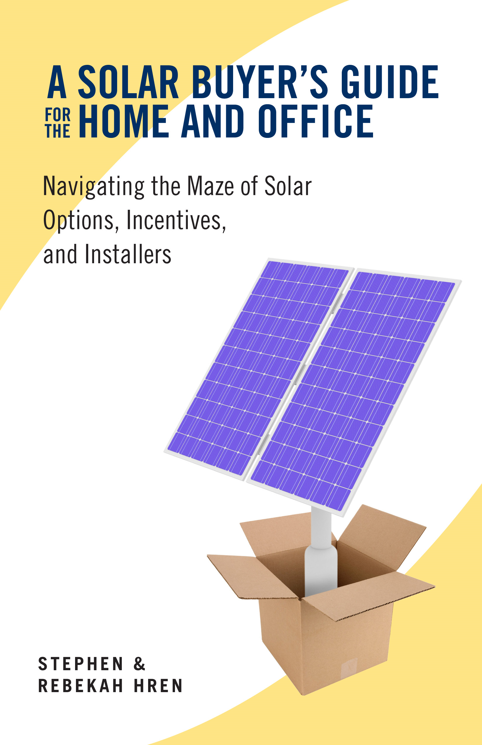 A Solar Buyer's Guide: to Home and Office Navigating the Maze of Solar Options, Incentives, and Installers