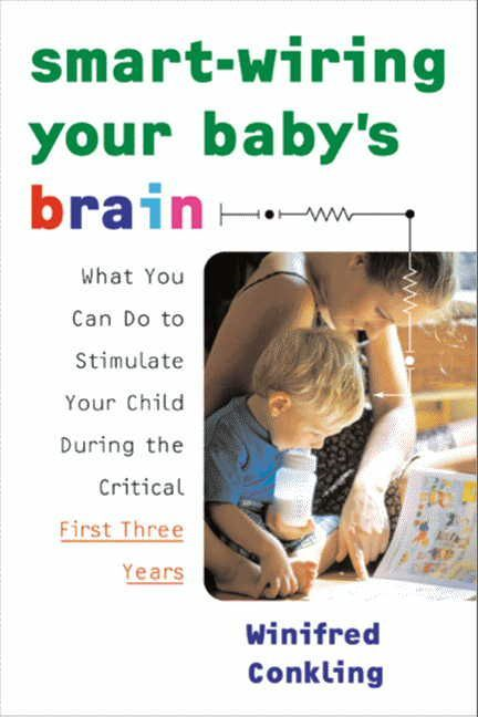 Smart-Wiring Your Baby's Brain: What You Can Do to Stimulate Your Child During the Critical First Three Years By: Winifred Conkling