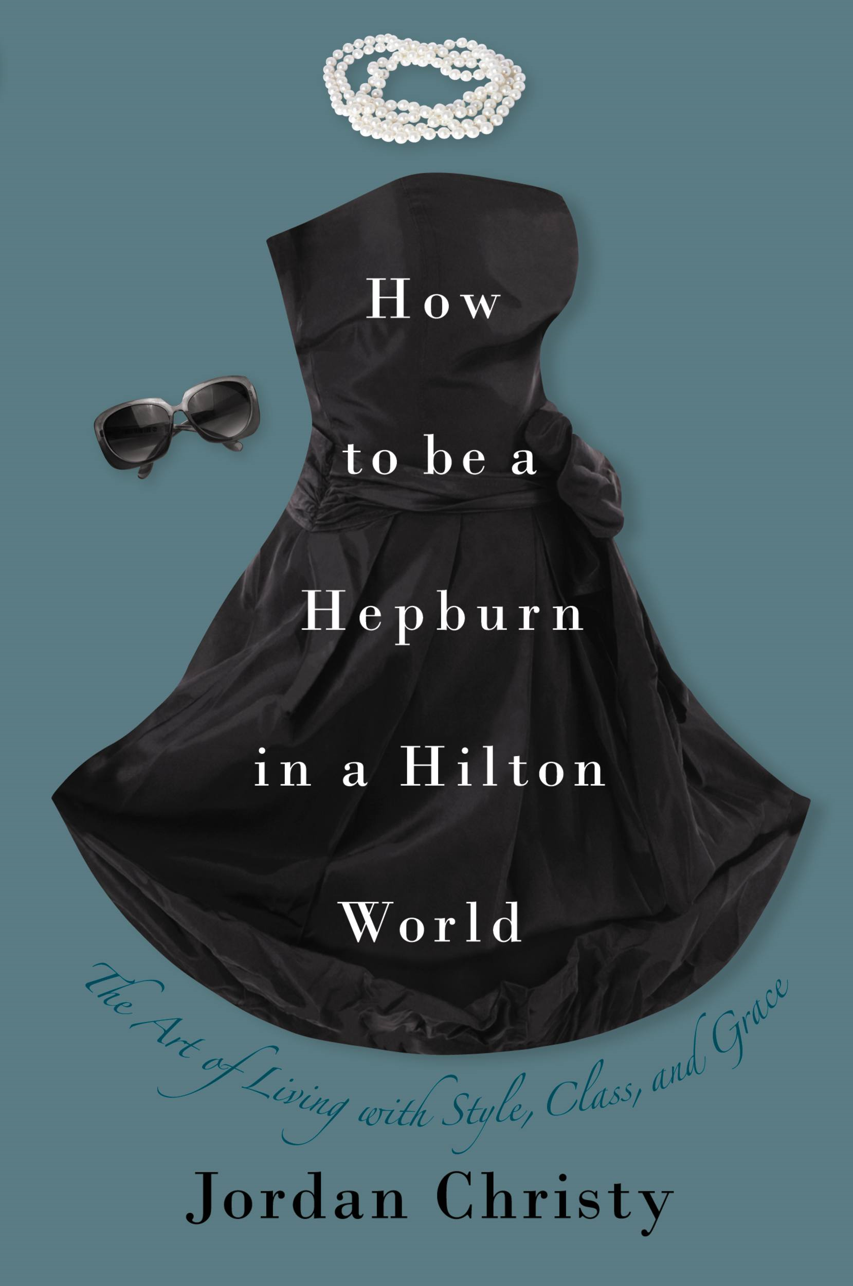 How to Be a Hepburn in a Hilton World By: Jordan Christy