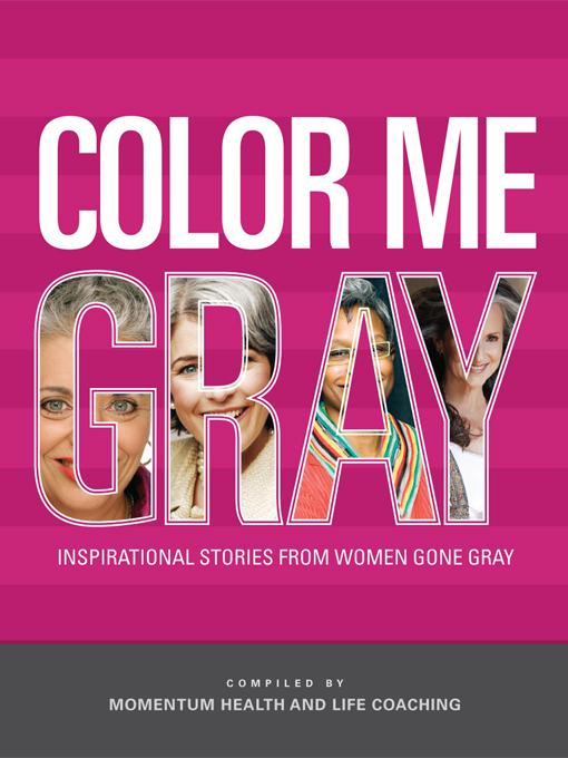 Color Me Gray: Inspirational Stories from Women Gone Gray By: Momentum Health and Life Coaching,