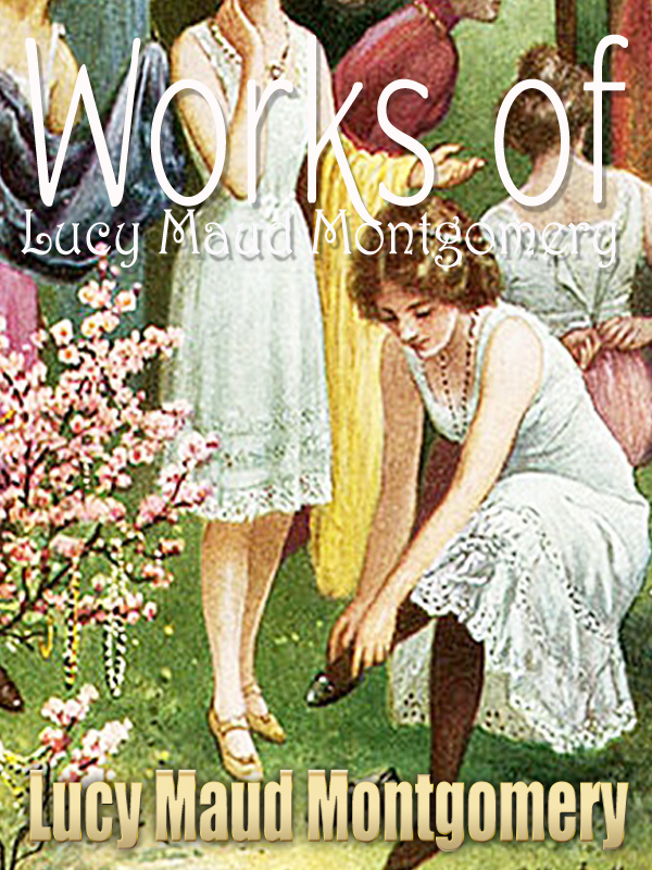 Lucy Maud Montgomery - Works of  Lucy Maud Montgomery