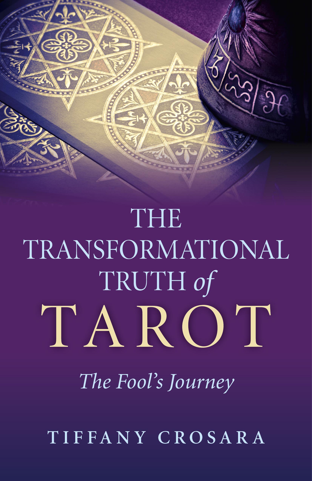 The Transformational Truth of Tarot By: Tiffany Crosara