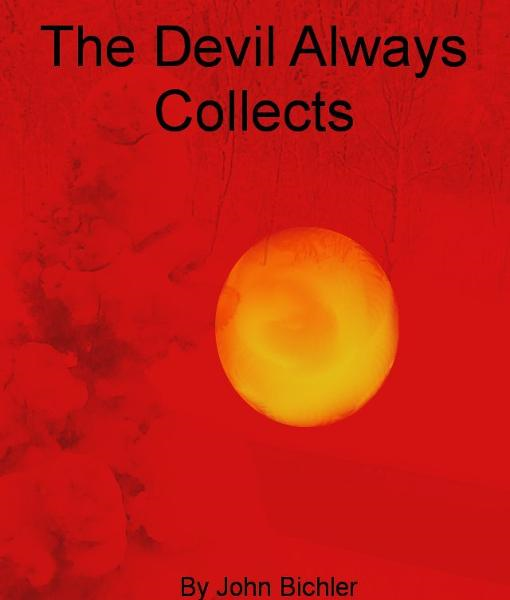 The Devil Always Collects By: John Bichler