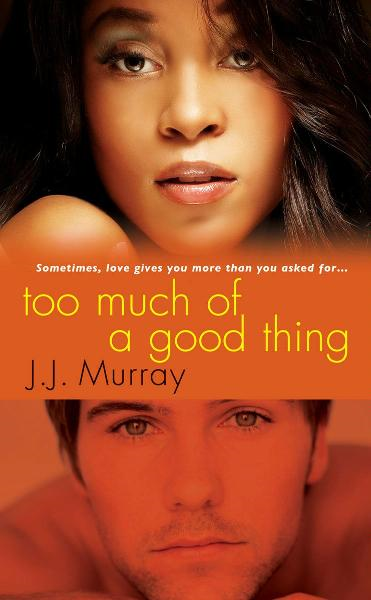Too Much of a Good Thing By: J.J. Murray