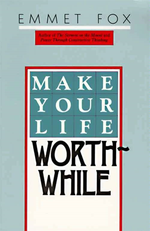 Make Your Life Worthwhile By: Emmet Fox