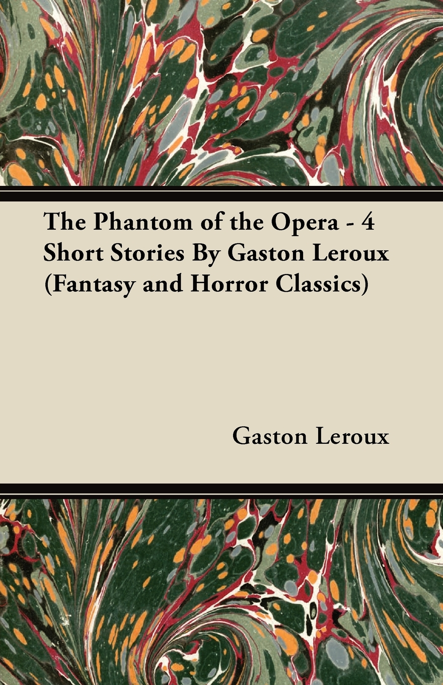 The Phantom of the Opera - 4 Short Stories By Gaston Leroux (Fantasy and Horror Classics)